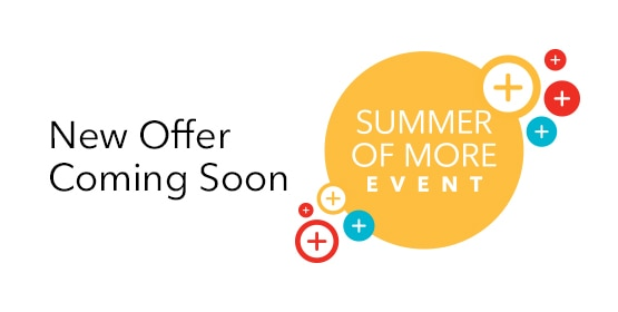 Come back soon to see another Summer of More Event offer.