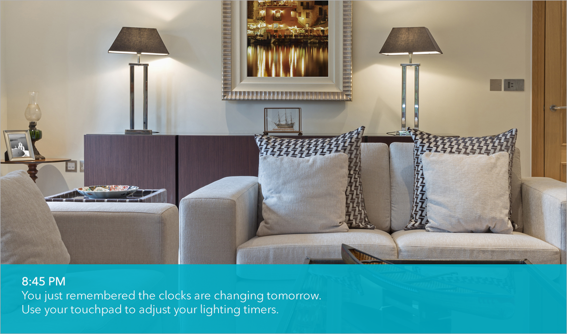 You just remembered the clocks are changing tomorrow. Use your touchpad to adjust lighting timers.