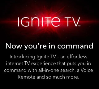 Introducing Ignite TV – an effortless internet TV experience that puts you in command with all-in-one search, a Voice Remote and so much more.